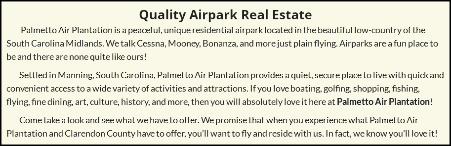 Quality Airpark Real Estate Palmetto Air Plantation is a peaceful, unique residential airpark located in the beautiful low-country of the South Carolina Midlands. We talk Cessna, Mooney, Bonanza, and more just plain flying. Airparks are a fun place to be and there are none quite like ours! Settled in Manning, South Carolina, Palmetto Air Plantation provides a quiet, secure place to live with quick and convenient access to a wide variety of activities and attractions. If you love boating, golfing, shopping, fishing, flying, fine dining, art, culture, history, and more, then you will absolutely love it here at Palmetto Air Plantation! Come take a look and see what we have to offer. We promise that when you experience what Palmetto Air Plantation and Clarendon County have to offer, you'll want to fly and reside with us. In fact, we know you'll love it!